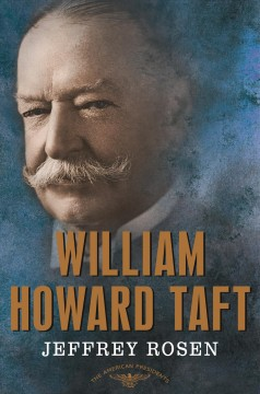 William Howard Taft /  Jeffrey Rosen ; Arthur M. Schesinger, Jr., and Sean Wilentz, general editors.