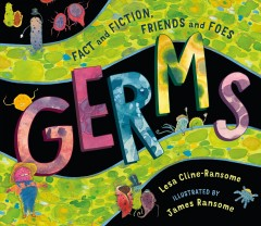 Germs : fact and fiction, friends and foes / Lesa Cline-Ransome ; illustrated by James Ransome. - Lesa Cline-Ransome ; illustrated by James Ransome.