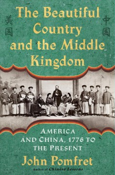 The beautiful country and the Middle Kingdom : America and China, 1776 to the present / John Pomfret.
