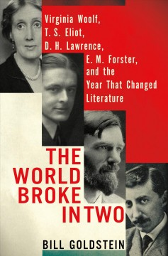 The world broke in two : Virginia Woolf, T.S. Eliot, D.H. Lawrence, E.M. Forster and the year that changed literature / Bill Goldstein. - Bill Goldstein.