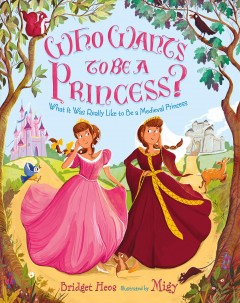 Who wants to be a princess? : what it was really like to be a medieval princess / Bridget Heos ; illustrated by Migy.