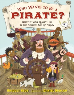 Who wants to be a pirate? : what it was really like in the golden age of piracy / Bridget Heos ; Illustrated by Daniel Duncan. - Bridget Heos ; Illustrated by Daniel Duncan.