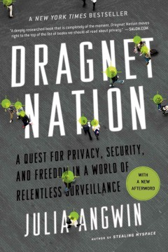 Dragnet nation : a quest for privacy, security, and freedom in a world of relentless surveillance / Julia Angwin.