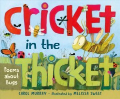 Cricket in the thicket : poems about bugs / by Carol Murray ; illustrated by Melissa Sweet.