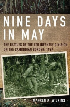 Nine days in May : the battles of the 4th Infantry Division on the Cambodian border, 1967 / Warren K. Wilkins.