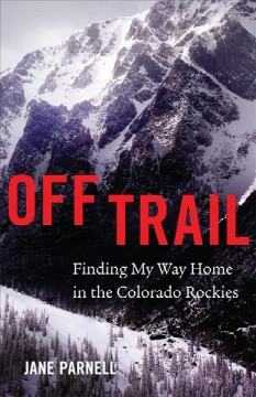 Off trail : finding my way home in the Colorado Rockies / Jane Parnell.
