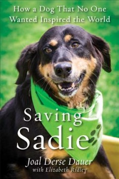 Saving Sadie : how one dog that no one wanted inspired the world / Joal Derse Dauer with Elizabeth Ridley.