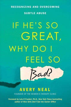If he's so great why do I feel so bad? : recognizing and overcoming subtle abuse / Avery Neal ; with a foreword by Lois P. Frankel.