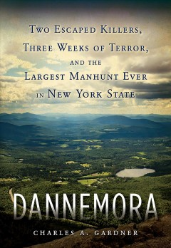 Dannemora : two escaped killers, three weeks of terror, and the largest manhunt ever in New York State / Charles A. Gardner.