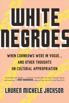 White Negroes : when cornrows were in vogue ... and other thoughts on cultural appropriation / Lauren Michele Jackson. - Lauren Michele Jackson.