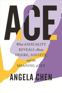 Ace : what asexuality reveals about desire, society, and the meaning of sex / Angela Chen. - Angela Chen.