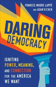 Daring democracy : igniting power, meaning, and connection for the America we want / Frances Moore Lappé and Adam Eichen.