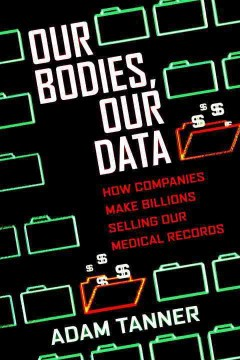 Our bodies, our data : how companies make billions selling our medical records / Adam Tanner.