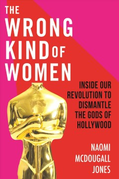 The wrong kind of women : inside our revolution to dismantle the Gods of Hollywood / Naomi McDougall Jones.