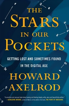 The stars in our pockets : getting lost and sometimes found in the digital age / Howard Axelrod.