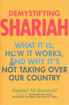 Demystifying Shariah : what it is, how it works, and why it's not taking over our country / Sumbul Ali-Karamali.