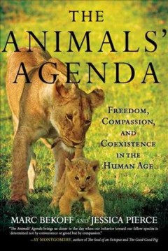 The animals' agenda : freedom, compassion, and coexistence in the Human Age / Marc Bekoff and Jessica Pierce.