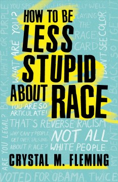 How to be less stupid about race : on racism, white supremacy and the racial divide / Crystal M. Fleming.