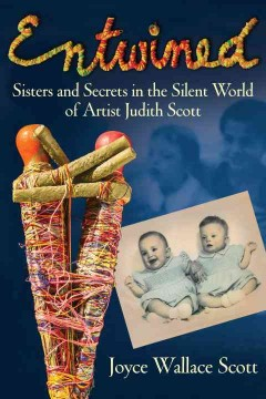 Entwined : sisters and secrets in the silent world of artist Judith Scott / Joyce Wallace Scott.