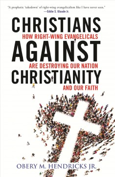 Christians against Christianity : how right-wing Evangelicals are destroying our nation and our faith / Obery M. Hendricks, Jr.