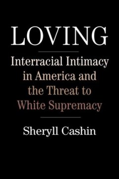 Loving : interracial intimacy in America and the threat to White supremacy / Sheryll Cashin.