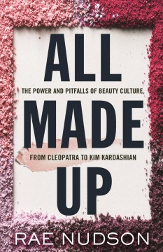 All made up : the power and pitfalls of beauty culture, from Cleopatra to Kim Kardashian / Rae Nudson. - Rae Nudson.