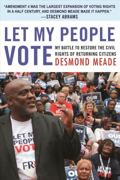 Let my people vote : my battle to restore the civil rights of returning citizens / Desmond Meade.