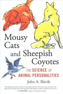 Mousy cats and sheepish coyotes : the science of animal personalities / John A. Shivik.