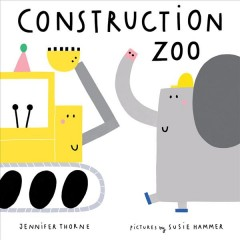 Construction zoo /  Jennifer Thorne ; pictures by Susie Hammer. - Jennifer Thorne ; pictures by Susie Hammer.