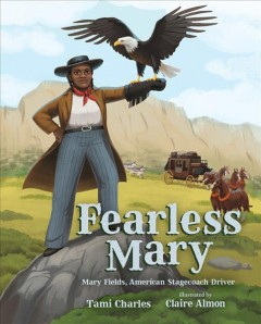 Fearless Mary : Mary Fields, American stagecoach driver / Tami Charles ; illustrated by Claire Almon. - Tami Charles ; illustrated by Claire Almon.