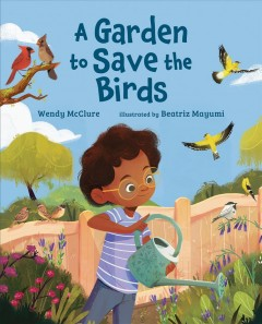 A garden to save the birds /  Wendy McClure ; illustrated by Beatriz Mayumi. - Wendy McClure ; illustrated by Beatriz Mayumi.