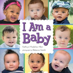 I am a baby /  Kathryn Madeline Allen ; photographs by Rebecca Gizicki. - Kathryn Madeline Allen ; photographs by Rebecca Gizicki.