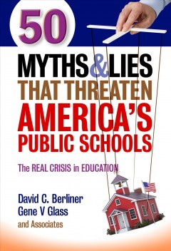 50 myths and lies that threaten America's public schools : the real crisis in education / David C. Berliner, Gene V Glass [and 19 others].