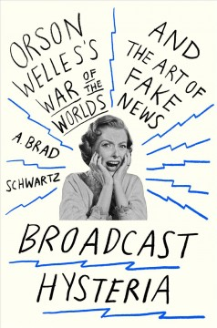 Broadcast hysteria : Orson Welles's War of the worlds and the art of fake news / A. Brad Schwartz.