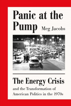 Panic at the pump : the energy crisis and the transformation of American politics in the 1970s / Meg Jacobs.
