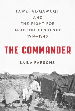 The commander : Fawzi al-Qawuqji and the fight for Arab independence, 1914-1948 / Laila Parsons.