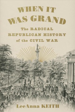 When it was grand : the radical Republican history of the Civil War / LeeAnna Keith. - LeeAnna Keith.