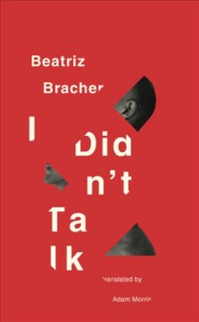 I didn't talk /  Beatriz Bracher ; translated from the Portuguese by Adam Morris.