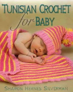 Tunisian crochet for baby /  Sharon Hernes Silverman ; photography by Alan Wycheck and Tiffany Blackstone. - Sharon Hernes Silverman ; photography by Alan Wycheck and Tiffany Blackstone.