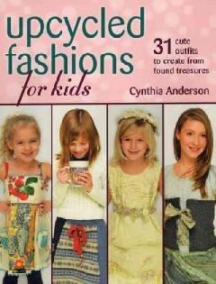 Upcycled fashions for kids : 31 cute outfits to create from found treasures / Cynthia Anderson.