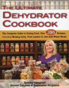 The ultimate dehydrator cookbook : the complete guide to drying food, plus 398 recipes, including making jerkey, fruit leathers, and just-add-water meals / Tammy Gangloff, Steven Gangloff & September Ferguson. - Tammy Gangloff, Steven Gangloff & September Ferguson.