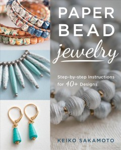 Paper bead jewelry : step-by-step instructions for 40+ designs / Keiko Sakamoto.