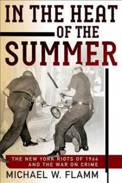 In the heat of the summer : the New York riots of 1964 and the war on crime / Michael W. Flamm.