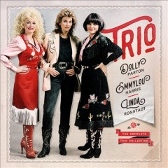 Trio : the complete Trio collection [3-disc set] / Dolly Parton, Emmylou Harris, Linda Ronstadt. - Dolly Parton, Emmylou Harris, Linda Ronstadt.