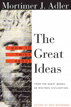 How to think about the great ideas : from the great books of Western civilization / Mortimer J. Adler ; edited by Max Weismann.