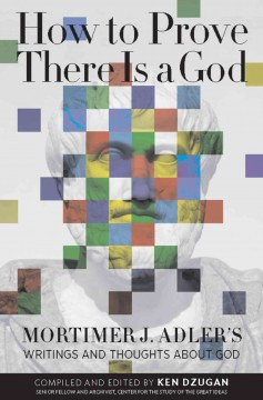How to prove there is a God : Mortimer J. Adler's writings and thoughts about God / compiled and edited by Ken Dzugan.