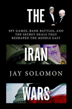 The Iran wars : spy games, bank battles, and the secret deals that reshaped the Middle East / Jay Solomon. - Jay Solomon.