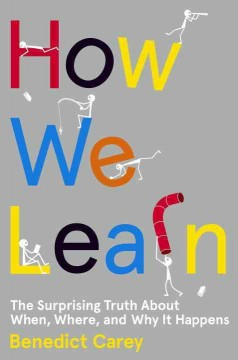 How we learn : the surprising truth about when, where, and why it happens / Benedict Carey.