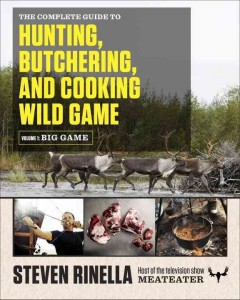 The complete guide to hunting, butchering, and cooking wild game /  Steven Rinella.