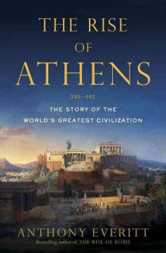 The rise of Athens : the story of the world's greatest civilization / Anthony Everitt.